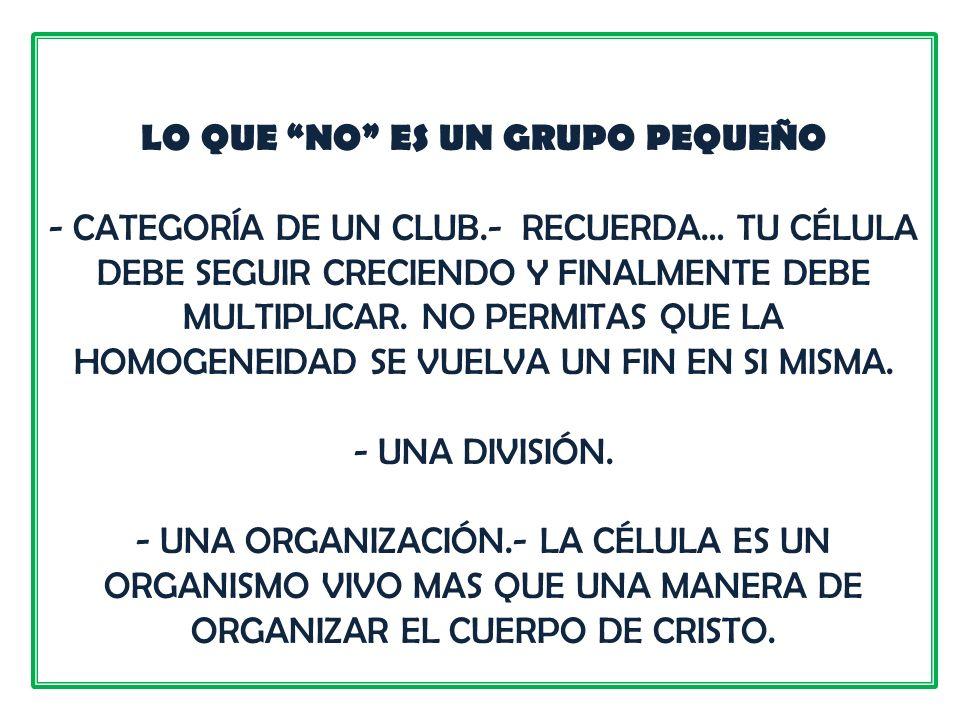 LO QUE NO ES UN GRUPO PEQUEÑO - CATEGORÍA DE UN CLUB.- RECUERDA… TU CÉLULA DEBE SEGUIR CRECIENDO Y FINALMENTE DEBE MULTIPLICAR. NO PERMITAS QUE LA HOM