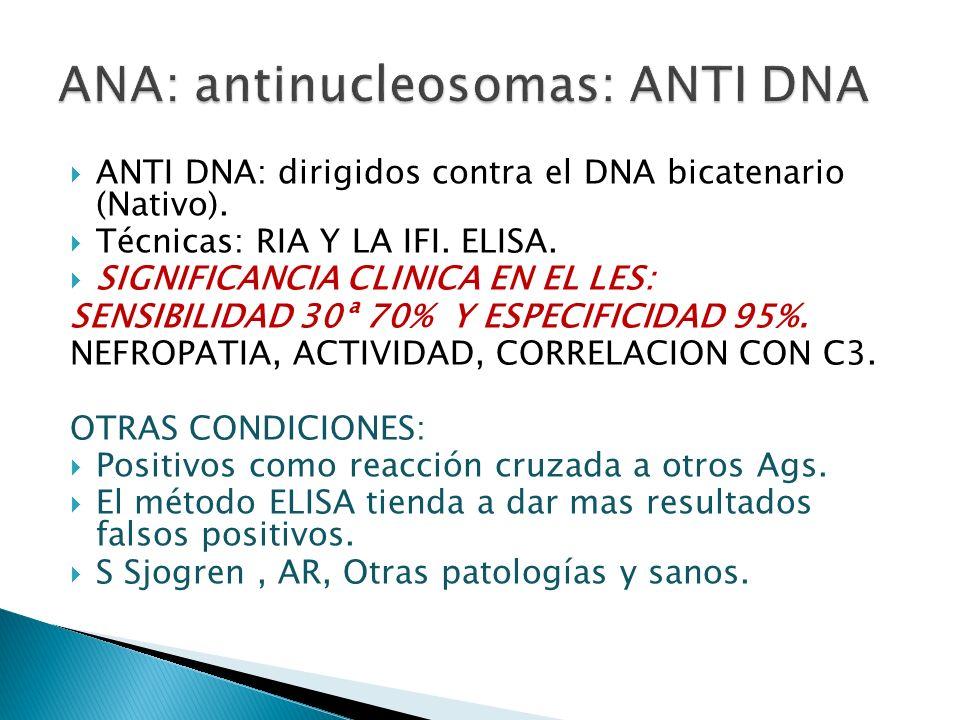 ANTI DNA: dirigidos contra el DNA bicatenario (Nativo). Técnicas: RIA Y LA IFI. ELISA. SIGNIFICANCIA CLINICA EN EL LES: SENSIBILIDAD 30ª 70% Y ESPECIF