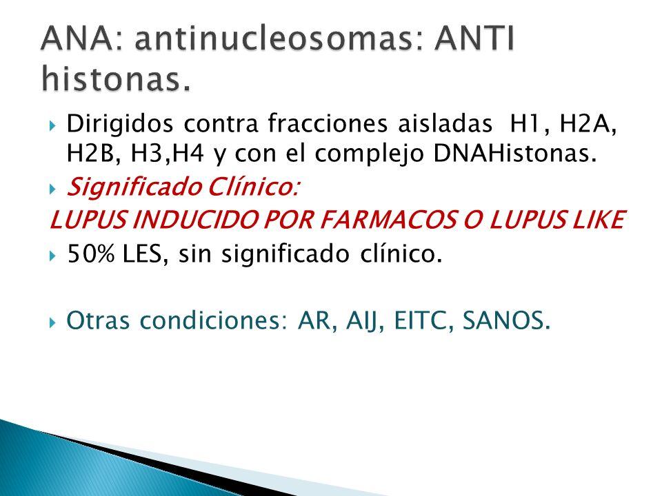 Dirigidos contra fracciones aisladas H1, H2A, H2B, H3,H4 y con el complejo DNAHistonas. Significado Clínico: LUPUS INDUCIDO POR FARMACOS O LUPUS LIKE