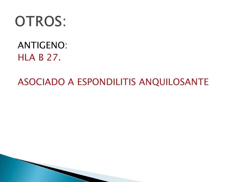 ANTIGENO: HLA B 27. ASOCIADO A ESPONDILITIS ANQUILOSANTE
