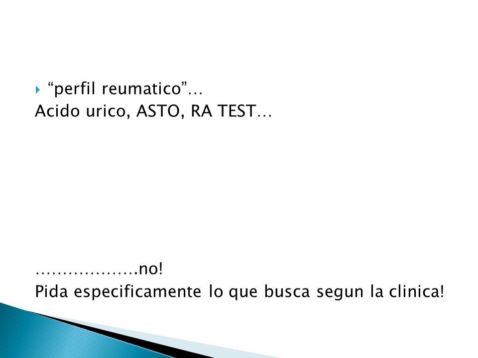 perfil reumatico… Acido urico, ASTO, RA TEST… ……………….no! Pida especificamente lo que busca segun la clinica!