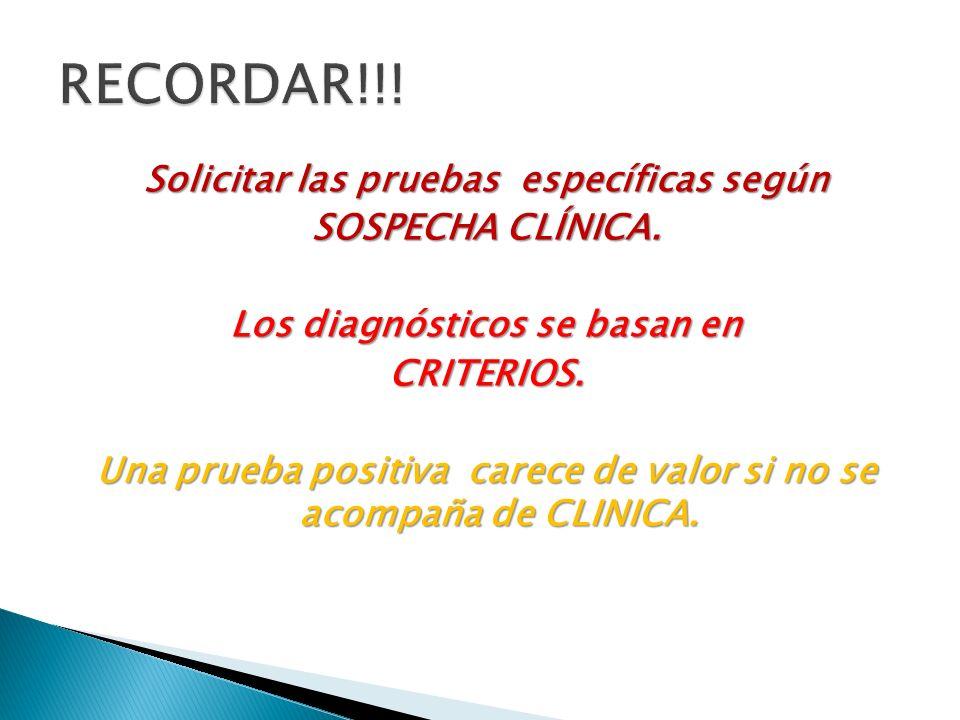 Solicitar las pruebas específicas según SOSPECHA CLÍNICA. Los diagnósticos se basan en CRITERIOS. Una prueba positiva carece de valor si no se acompañ