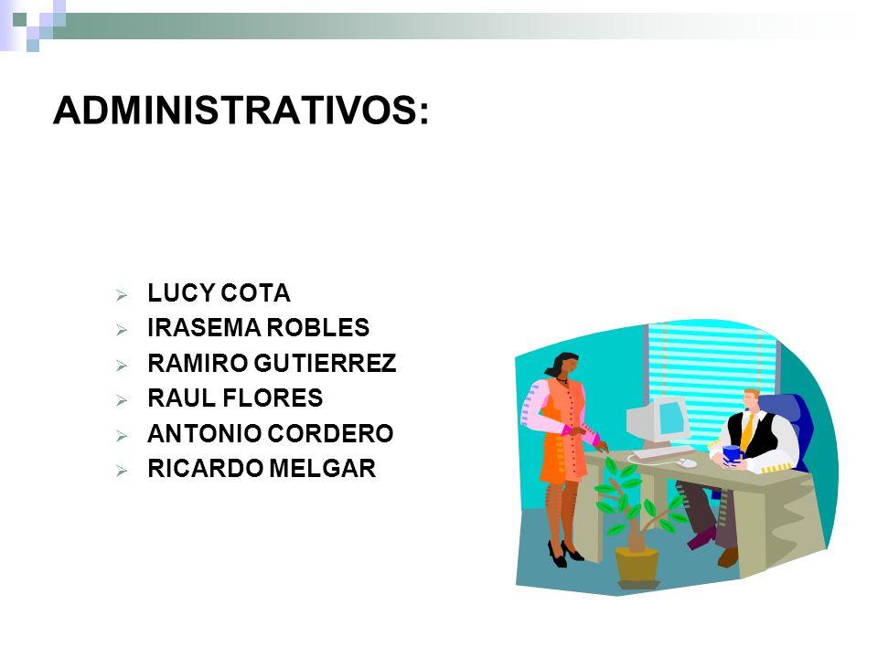 ADMINISTRATIVOS: LUCY COTA IRASEMA ROBLES RAMIRO GUTIERREZ RAUL FLORES ANTONIO CORDERO RICARDO MELGAR