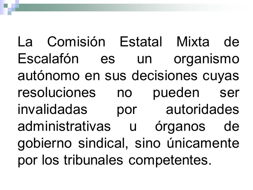 La Comisión Estatal Mixta de Escalafón es un organismo autónomo en sus decisiones cuyas resoluciones no pueden ser invalidadas por autoridades administrativas u órganos de gobierno sindical, sino únicamente por los tribunales competentes.