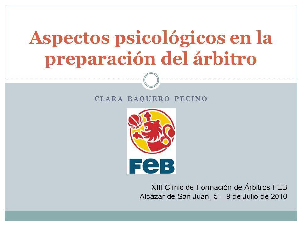 CLARA BAQUERO PECINO Aspectos psicológicos en la preparación del árbitro XIII Clínic de Formación de Árbitros FEB Alcázar de San Juan, 5 – 9 de Julio de 2010