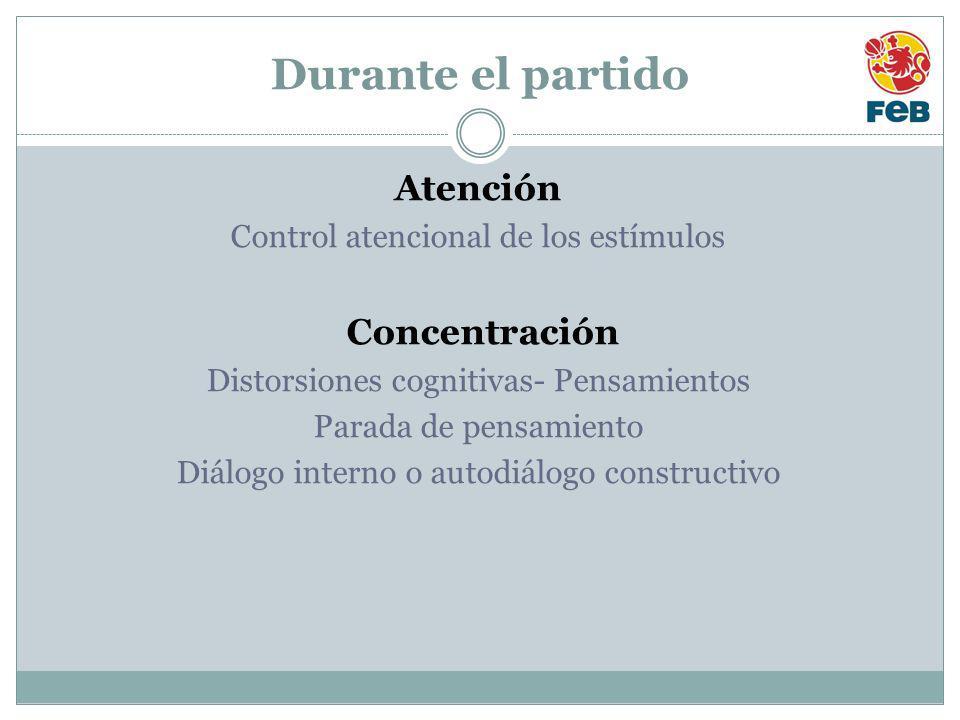 Durante el partido Atención Control atencional de los estímulos Concentración Distorsiones cognitivas- Pensamientos Parada de pensamiento Diálogo interno o autodiálogo constructivo