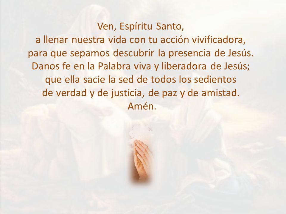 Ven, Espíritu Santo, a llenar nuestra vida con tu acción vivificadora, para que sepamos descubrir la presencia de Jesús. Danos fe en la Palabra viva y