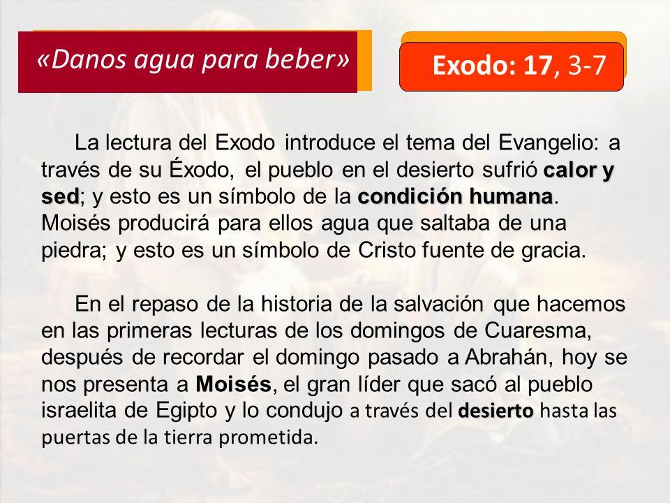 Exodo: 17, 3-7 «Danos agua para beber» calor y sedcondición humana La lectura del Exodo introduce el tema del Evangelio: a través de su Éxodo, el pueblo en el desierto sufrió calor y sed; y esto es un símbolo de la condición humana.