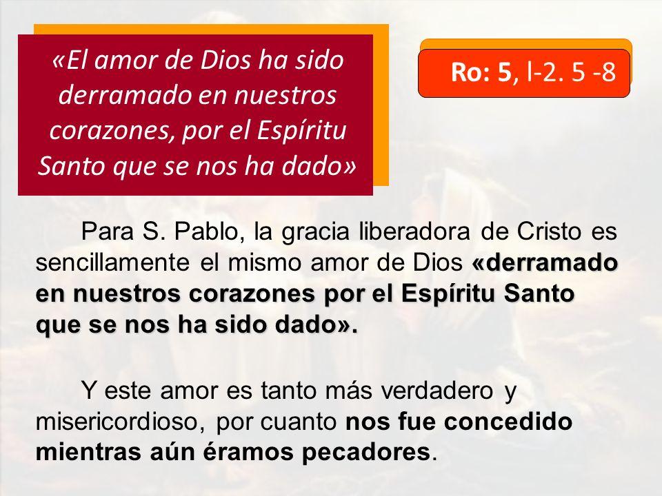 Ro: 5, l-2. 5 -8 «El amor de Dios ha sido derramado en nuestros corazones, por el Espíritu Santo que se nos ha dado» «derramado en nuestros corazones