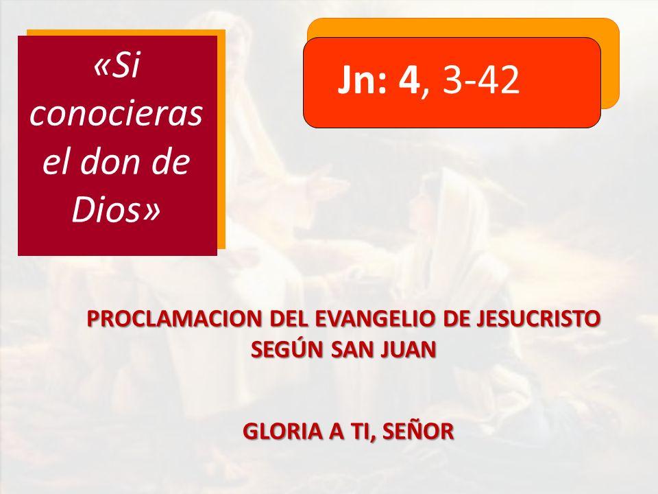 Jn: 4, 3-42 «Si conocieras el don de Dios» PROCLAMACION DEL EVANGELIO DE JESUCRISTO SEGÚN SAN JUAN GLORIA A TI, SEÑOR