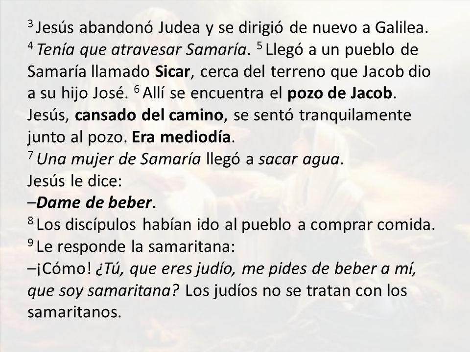 3 Jesús abandonó Judea y se dirigió de nuevo a Galilea. 4 Tenía que atravesar Samaría. 5 Llegó a un pueblo de Samaría llamado Sicar, cerca del terreno