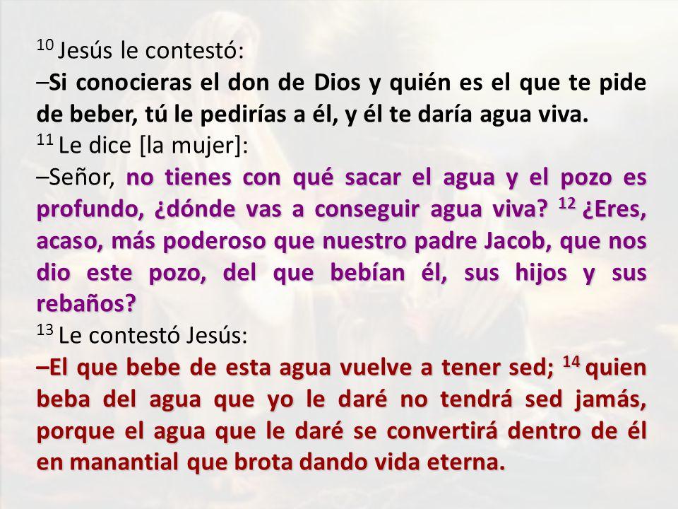 10 Jesús le contestó: –Si conocieras el don de Dios y quién es el que te pide de beber, tú le pedirías a él, y él te daría agua viva. 11 Le dice [la m