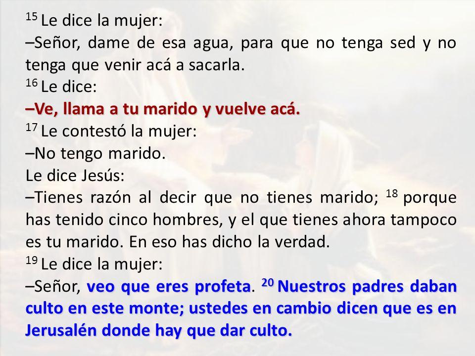 15 Le dice la mujer: –Señor, dame de esa agua, para que no tenga sed y no tenga que venir acá a sacarla. 16 Le dice: –Ve, llama a tu marido y vuelve a