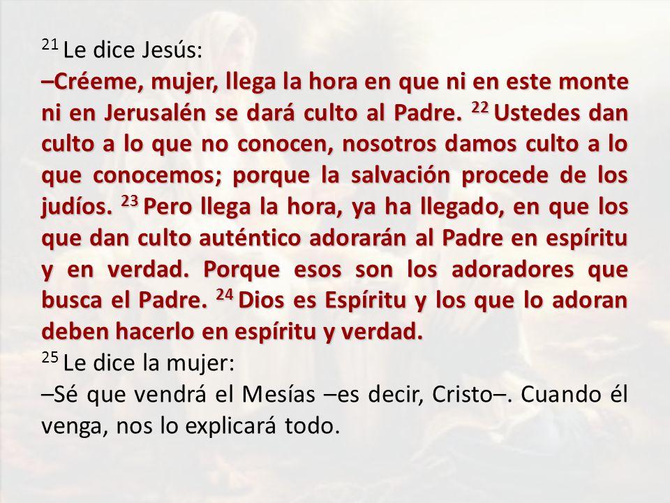 21 Le dice Jesús: –Créeme, mujer, llega la hora en que ni en este monte ni en Jerusalén se dará culto al Padre. 22 Ustedes dan culto a lo que no conoc