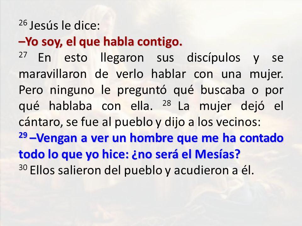 26 Jesús le dice: –Yo soy, el que habla contigo. 27 En esto llegaron sus discípulos y se maravillaron de verlo hablar con una mujer. Pero ninguno le p