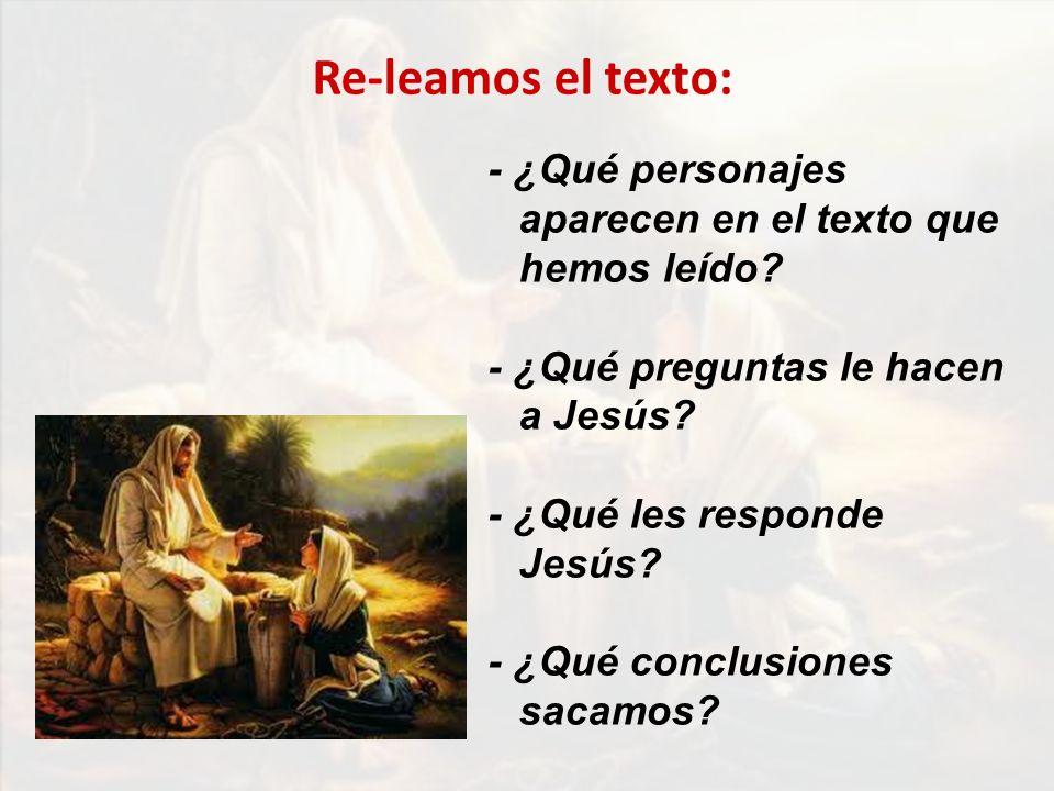 - ¿Qué personajes aparecen en el texto que hemos leído? - ¿Qué preguntas le hacen a Jesús? - ¿Qué les responde Jesús? - ¿Qué conclusiones sacamos? Re-