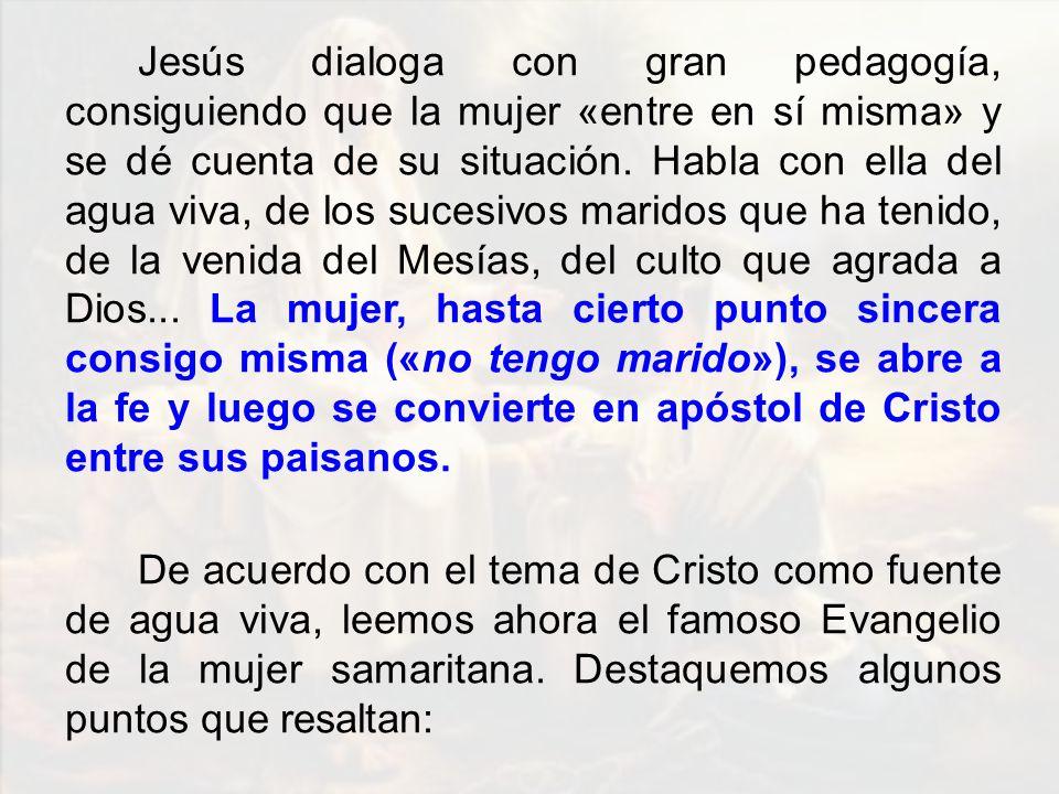 Jesús dialoga con gran pedagogía, consiguiendo que la mujer «entre en sí misma» y se dé cuenta de su situación. Habla con ella del agua viva, de los s