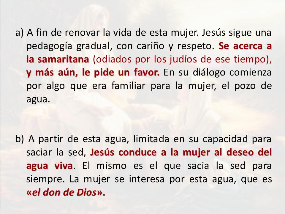 Se acerca a la samaritana y más aún, le pide un favor. a) A fin de renovar la vida de esta mujer. Jesús sigue una pedagogía gradual, con cariño y resp