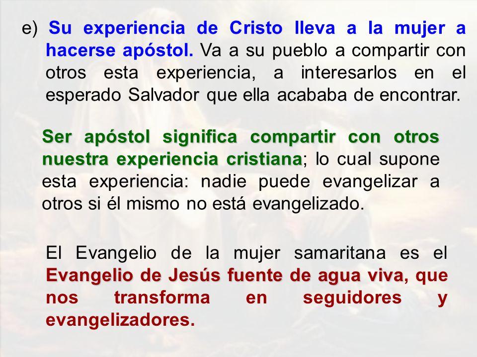 e) Su experiencia de Cristo lleva a la mujer a hacerse apóstol. Va a su pueblo a compartir con otros esta experiencia, a interesarlos en el esperado S