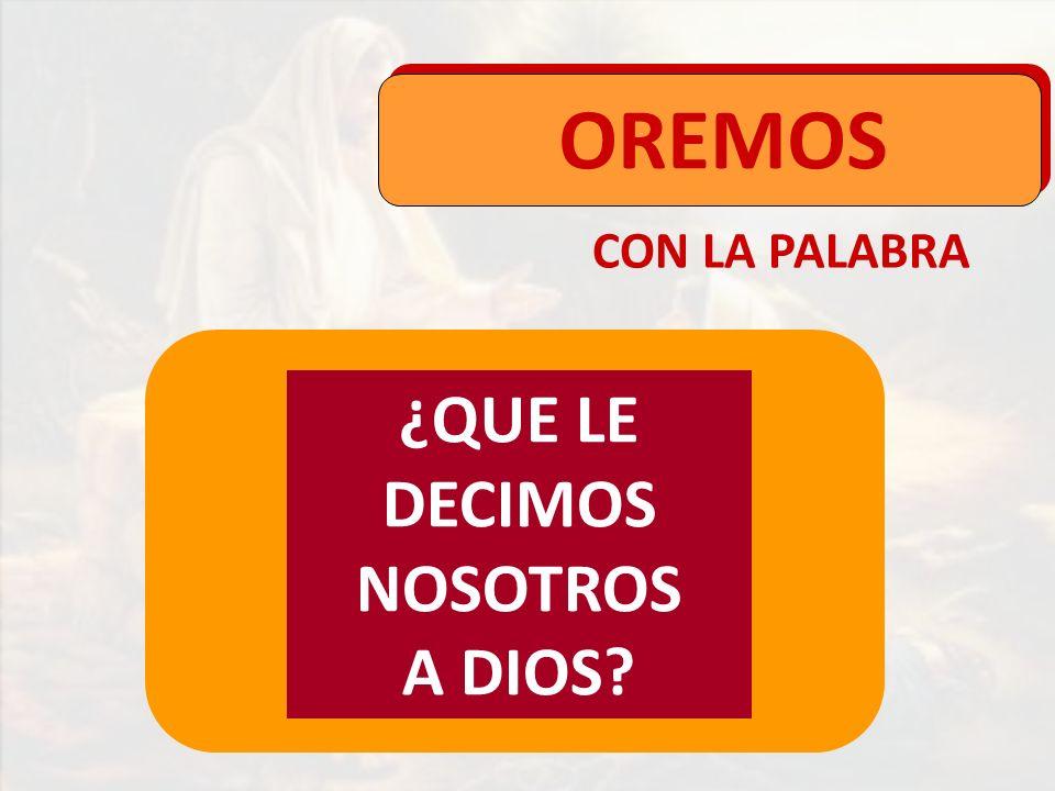 CON LA PALABRA OREMOS ¿QUE LE DECIMOS NOSOTROS A DIOS?