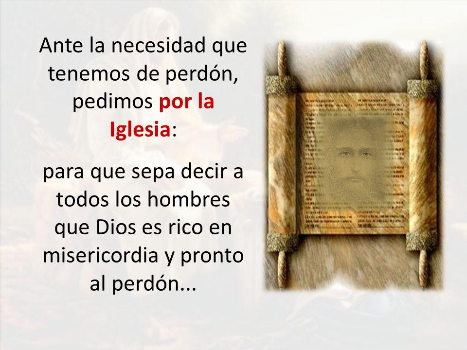 Ante la necesidad que tenemos de perdón, pedimos por la Iglesia: para que sepa decir a todos los hombres que Dios es rico en misericordia y pronto al