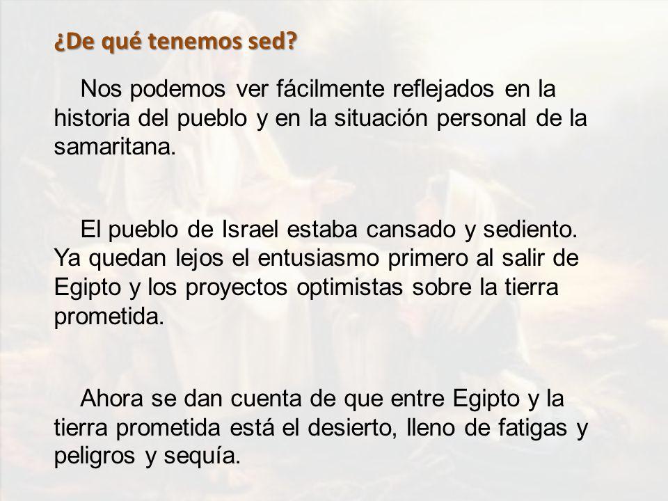 ¿De qué tenemos sed? Nos podemos ver fácilmente reflejados en la historia del pueblo y en la situación personal de la samaritana. El pueblo de Israel