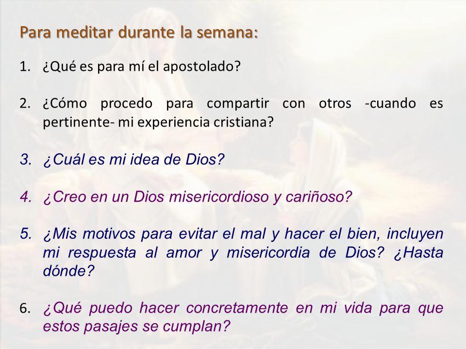 Para meditar durante la semana: 1.¿Qué es para mí el apostolado? 2.¿Cómo procedo para compartir con otros -cuando es pertinente- mi experiencia cristi