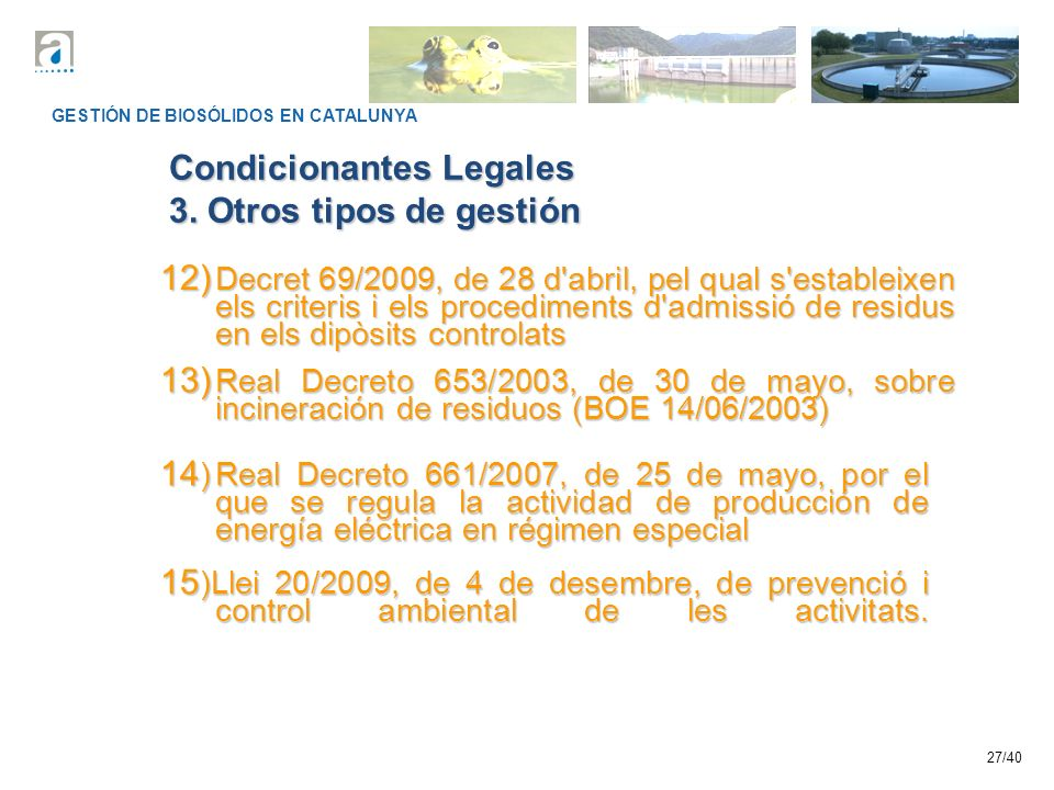27/40 GESTIÓN DE BIOSÓLIDOS EN CATALUNYA Condicionantes Legales 3. Otros tipos de gestión 12) Decret 69/2009, de 28 d'abril, pel qual s'estableixen el