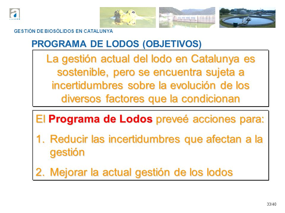 33/40 GESTIÓN DE BIOSÓLIDOS EN CATALUNYA PROGRAMA DE LODOS (OBJETIVOS) La gestión actual del lodo en Catalunya es sostenible, pero se encuentra sujeta
