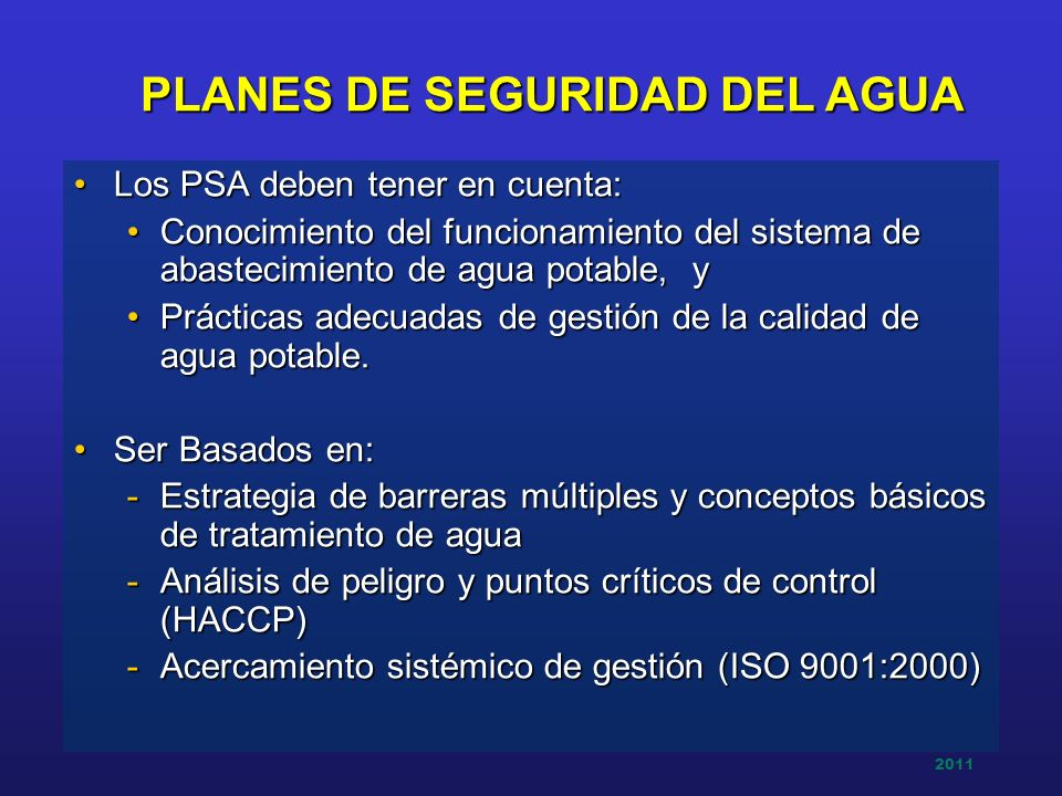 2011 PLANES DE SEGURIDAD DEL AGUA Los PSA deben tener en cuenta:Los PSA deben tener en cuenta: Conocimiento del funcionamiento del sistema de abasteci