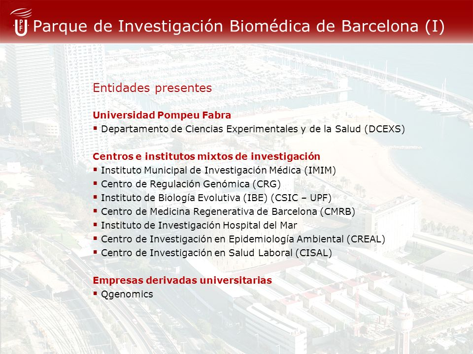 Parque de Investigación Biomédica de Barcelona (I) Entidades presentes Universidad Pompeu Fabra Departamento de Ciencias Experimentales y de la Salud (DCEXS) Centros e institutos mixtos de investigación Instituto Municipal de Investigación Médica (IMIM) Centro de Regulación Genómica (CRG) Instituto de Biología Evolutiva (IBE) (CSIC – UPF) Centro de Medicina Regenerativa de Barcelona (CMRB) Instituto de Investigación Hospital del Mar Centro de Investigación en Epidemiología Ambiental (CREAL) Centro de Investigación en Salud Laboral (CISAL) Empresas derivadas universitarias Qgenomics