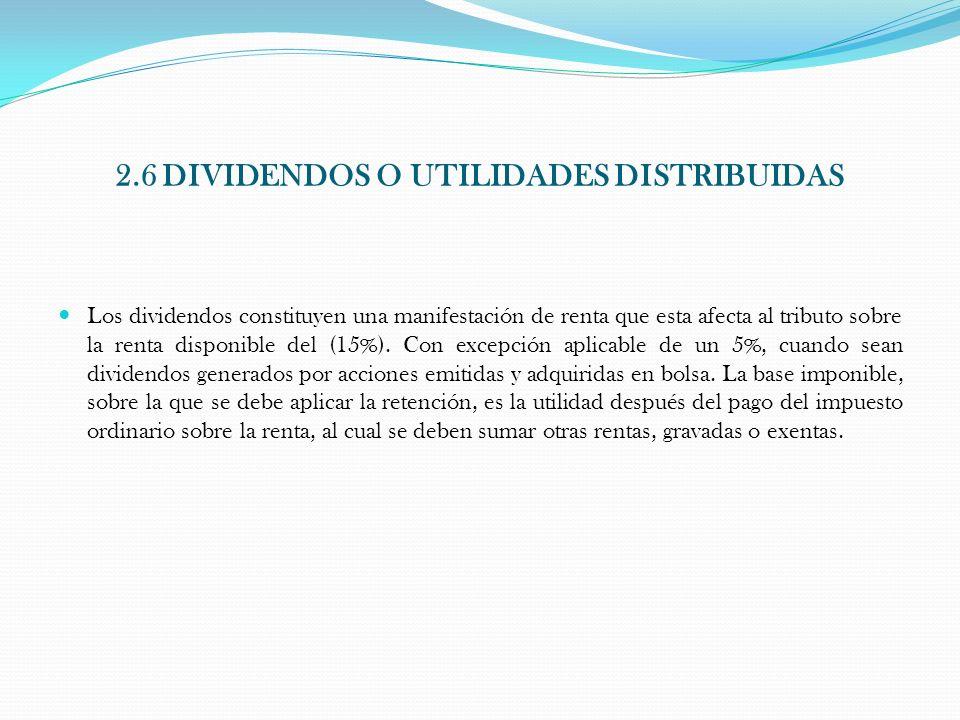 2.6 DIVIDENDOS O UTILIDADES DISTRIBUIDAS Los dividendos constituyen una manifestación de renta que esta afecta al tributo sobre la renta disponible de