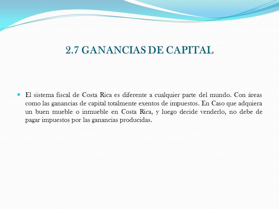 2.7 GANANCIAS DE CAPITAL El sistema fiscal de Costa Rica es diferente a cualquier parte del mundo. Con áreas como las ganancias de capital totalmente