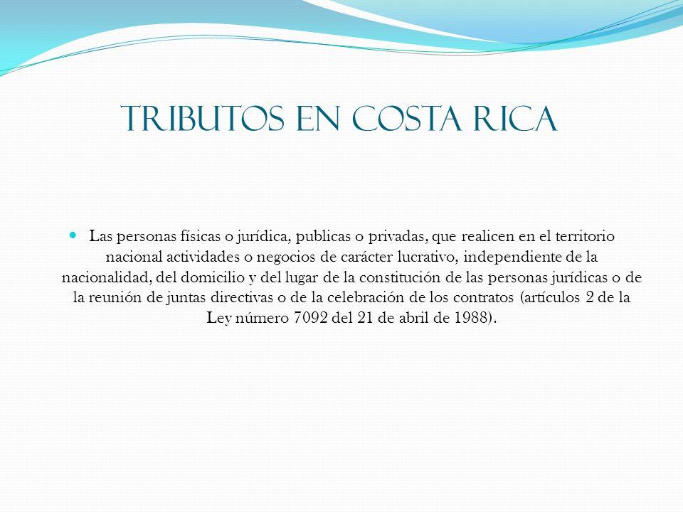 TRIBUTOS EN COSTA RICA Las personas físicas o jurídica, publicas o privadas, que realicen en el territorio nacional actividades o negocios de carácter