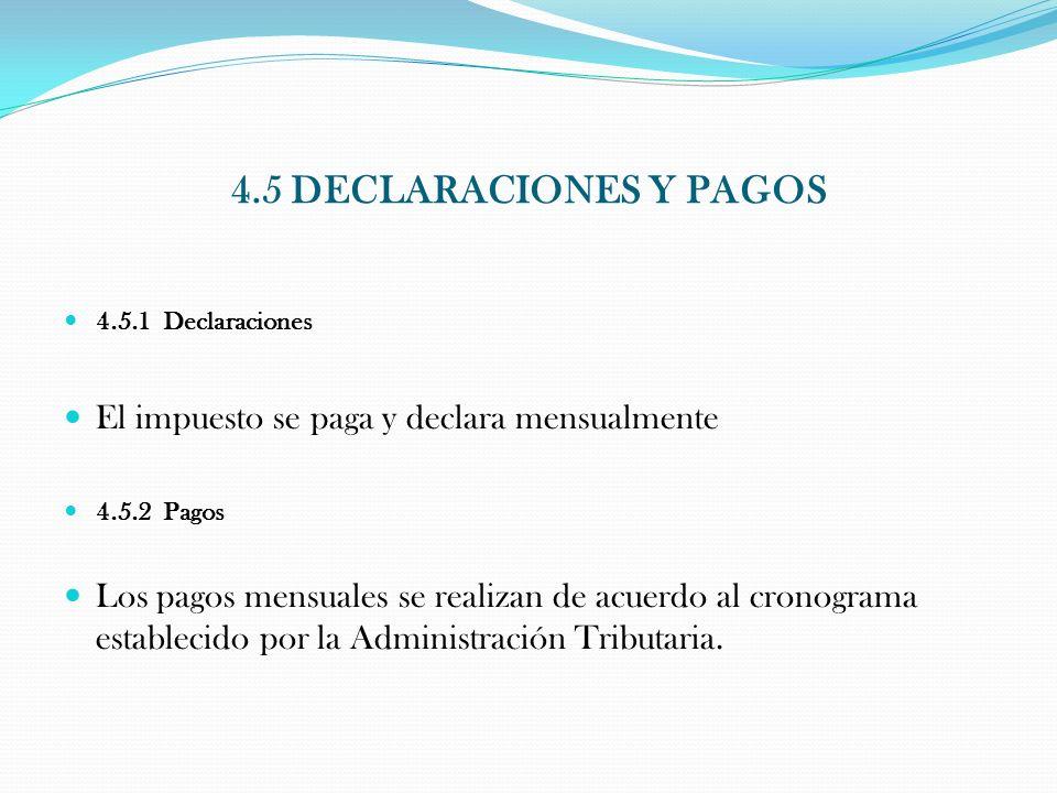 4.5 DECLARACIONES Y PAGOS 4.5.1 Declaraciones El impuesto se paga y declara mensualmente 4.5.2 Pagos Los pagos mensuales se realizan de acuerdo al cro