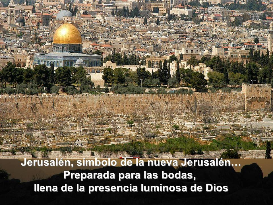 Jerusalén, símbolo de la nueva Jerusalén… Preparada para las bodas, llena de la presencia luminosa de Dios