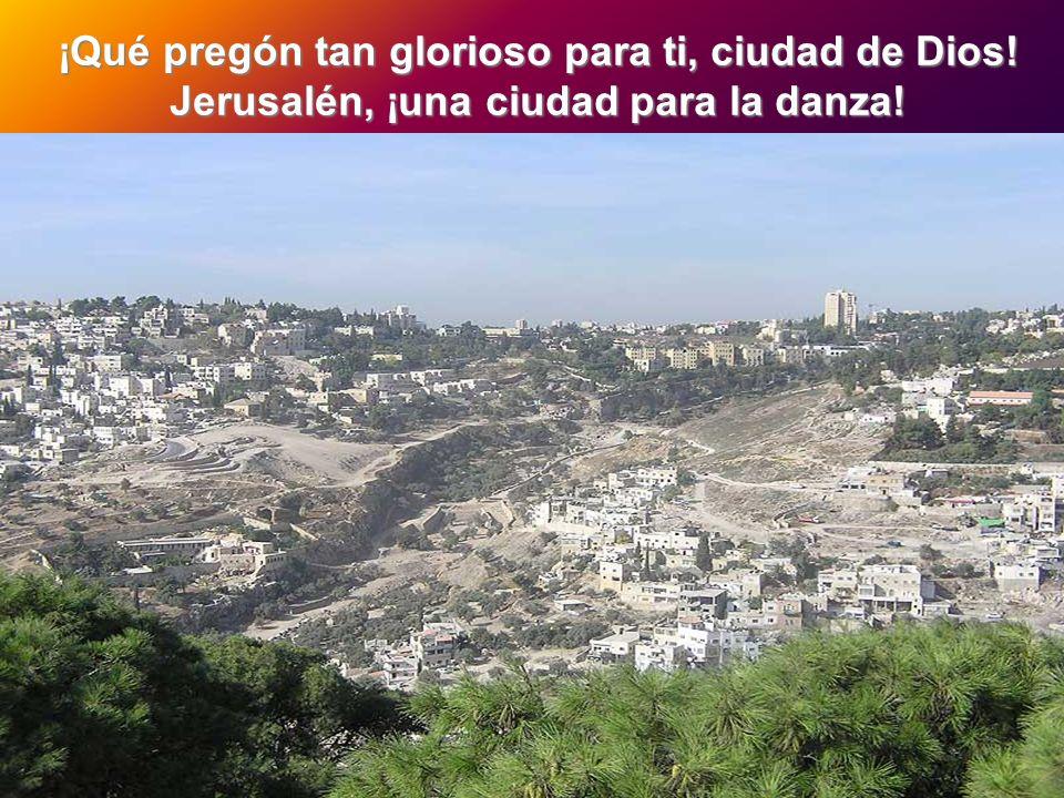 ¡Qué pregón tan glorioso para ti, ciudad de Dios! Jerusalén, ¡una ciudad para la danza! ¡Todas mis fuentes están en ti!