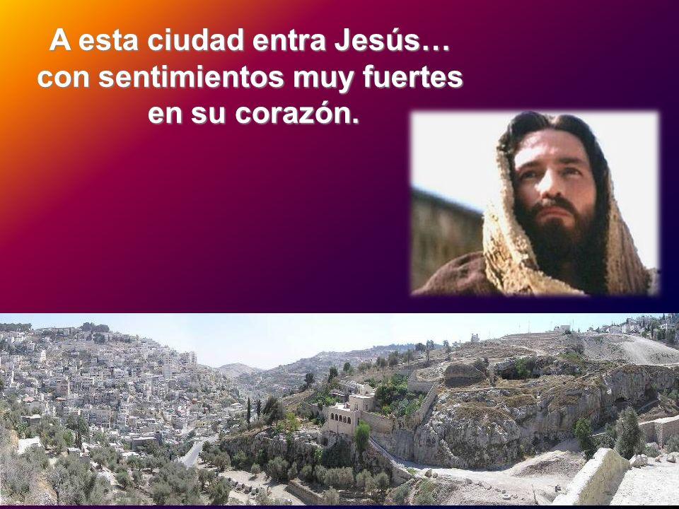 A esta ciudad entra Jesús… con sentimientos muy fuertes en su corazón.