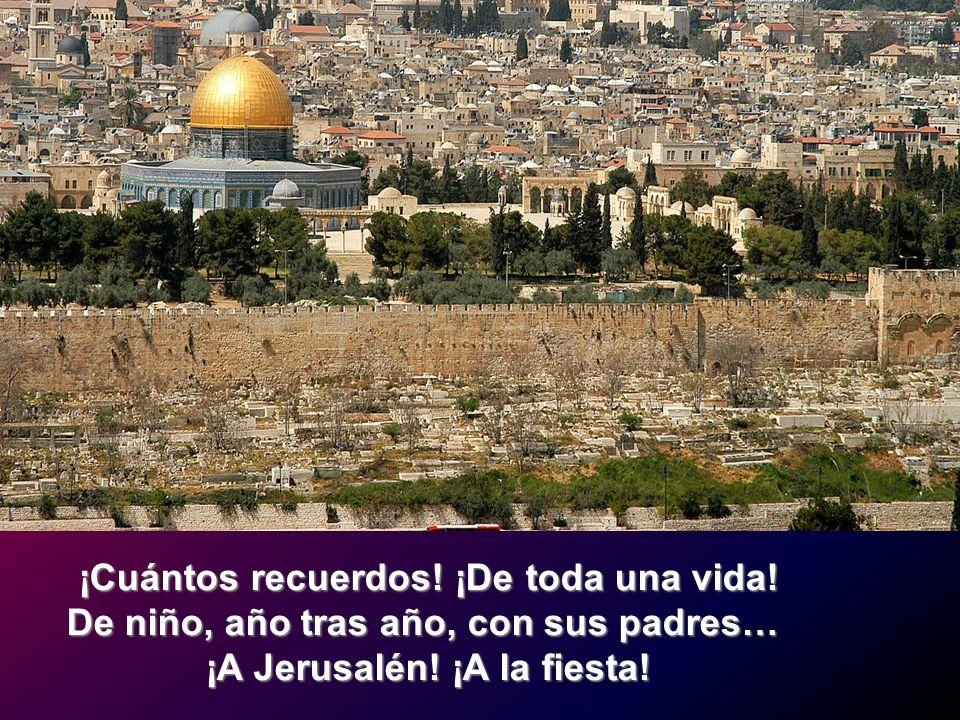 ¡Cuántos recuerdos! ¡De toda una vida! De niño, año tras año, con sus padres… ¡A Jerusalén! ¡A la fiesta!