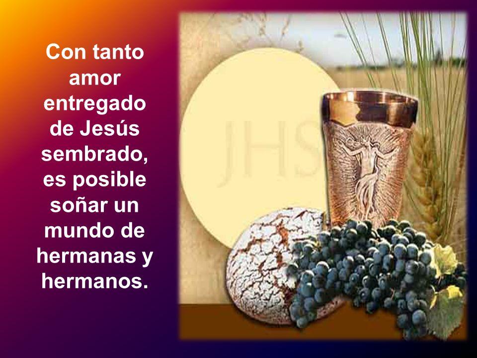Con tanto amor entregado de Jesús sembrado, es posible soñar un mundo de hermanas y hermanos.