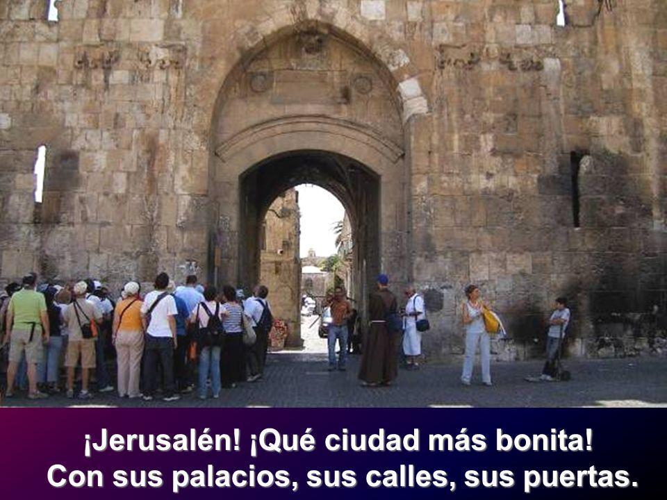 ¡Jerusalén! ¡Qué ciudad más bonita! Con sus palacios, sus calles, sus puertas.