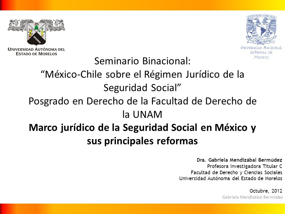 Gabriela Mendizábal Bermúdez Seminario Binacional: México-Chile sobre el Régimen Jurídico de la Seguridad Social Posgrado en Derecho de la Facultad de