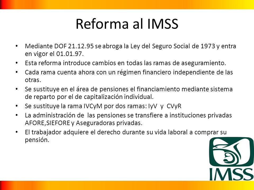 Reforma al IMSS Mediante DOF 21.12.95 se abroga la Ley del Seguro Social de 1973 y entra en vigor el 01.01.97. Esta reforma introduce cambios en todas