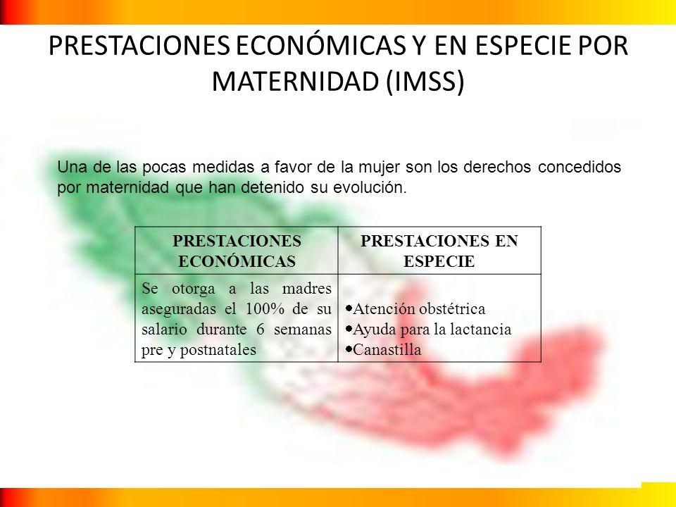 PRESTACIONES ECONÓMICAS Y EN ESPECIE POR MATERNIDAD (IMSS) Una de las pocas medidas a favor de la mujer son los derechos concedidos por maternidad que