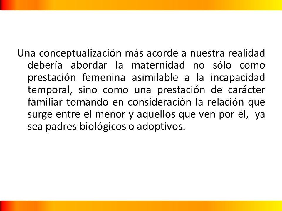 Una conceptualización más acorde a nuestra realidad debería abordar la maternidad no sólo como prestación femenina asimilable a la incapacidad tempora