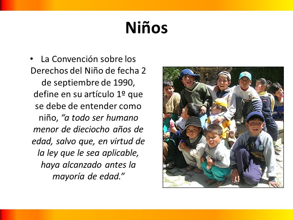 Niños La Convención sobre los Derechos del Niño de fecha 2 de septiembre de 1990, define en su artículo 1º que se debe de entender como niño, a todo s