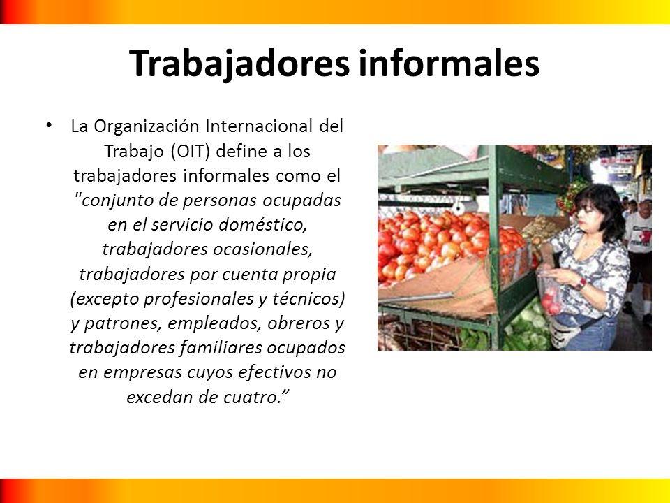 Trabajadores informales La Organización Internacional del Trabajo (OIT) define a los trabajadores informales como el