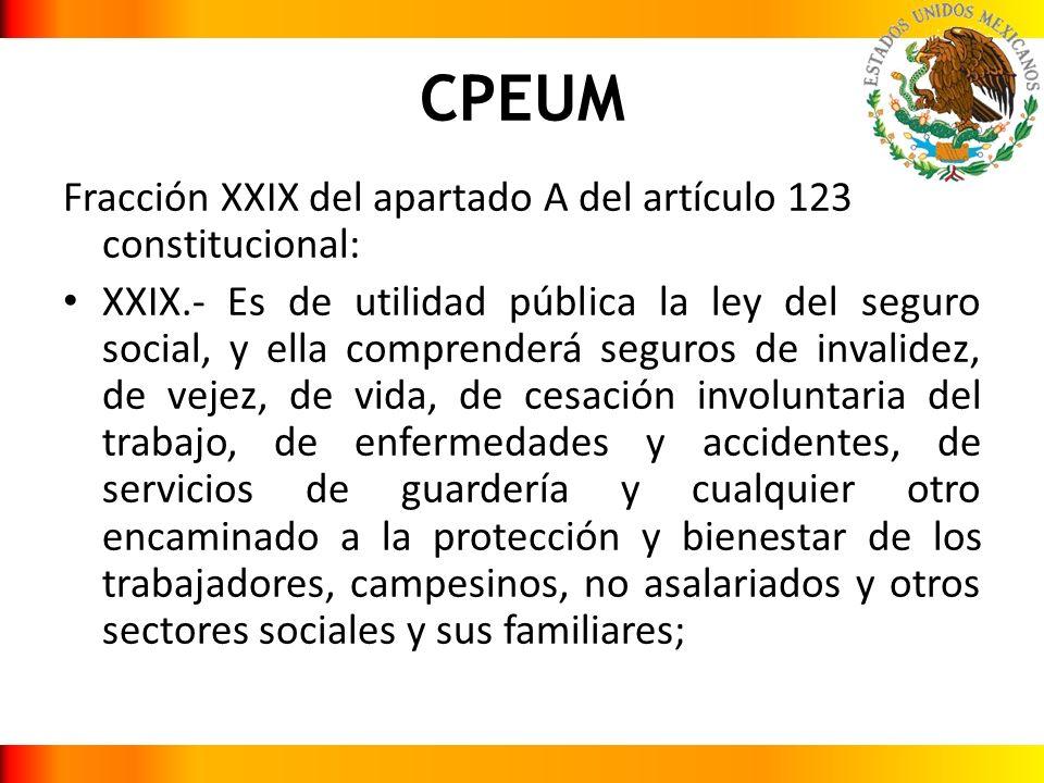 CPEUM Fracción XXIX del apartado A del artículo 123 constitucional: XXIX.- Es de utilidad pública la ley del seguro social, y ella comprenderá seguros