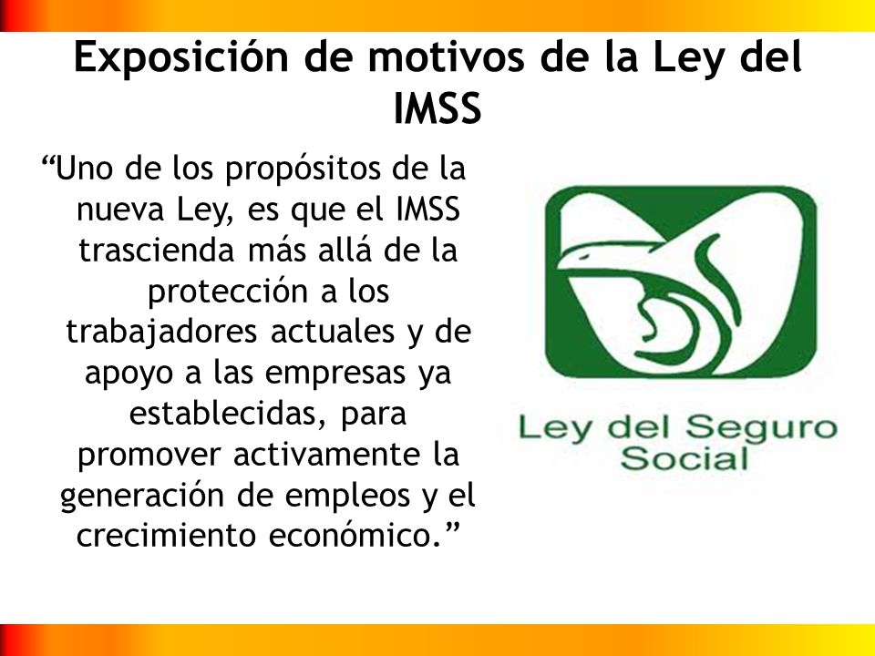 Exposición de motivos de la Ley del IMSS Uno de los propósitos de la nueva Ley, es que el IMSS trascienda más allá de la protección a los trabajadores
