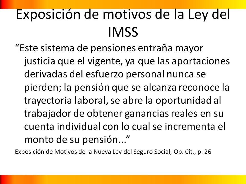Exposición de motivos de la Ley del IMSS Este sistema de pensiones entraña mayor justicia que el vigente, ya que las aportaciones derivadas del esfuer